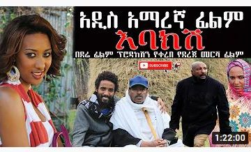 አዲስ አማረኛ ፊልም እባክሽ ሙሉ ፊልም – Ebakish – Full Ethiopian Movie 2021
